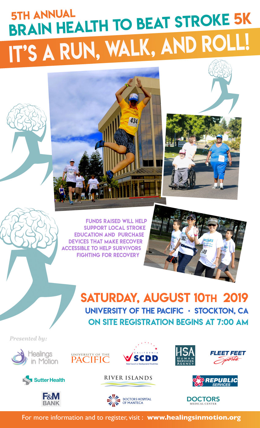 Flyer which reads: 5th Annual Brain Health to Beat Stroke 5K. It's a run, walk, and roll! Funds raised will help support local stroke education and purchase devices that make recover accessible to help survivors fighting for recovery. Saturday, August 10th, 2019. University of the Pacific, Stockton, CA. On site registration begins at 7:00 AM. For more information and to register, visit www.HealingsInMotion.org.