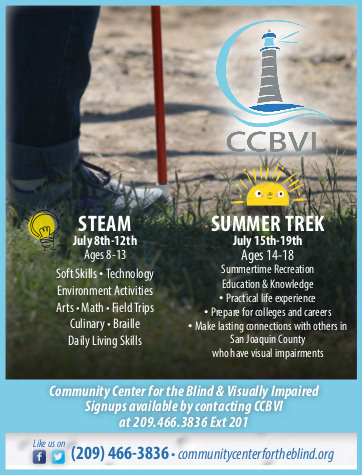 Advertisement image of a leg and white cane standing in a field with the CCBVI Lighthouse logo in the top right.  Text includes STEAM July 8th - 12th ages 8 - 13 soft skills, technology, environment activities, arts, math, field trips, culinary, braille, daily living skills... Summer Trek July 15th - 19th ages 14 - 18 summertime Recreation Education & Knowledge, practical life experience, prepare for colleges and careers, make lasting connections with others in San Joaquin county who have visual impairments.  Community center for the blind and visually impaired. Signups available by contacting CCBVI at 209 466 3836 ext 201 like us on Facebook and Twitter 209 466 3836 communitycenterfortheblind.org